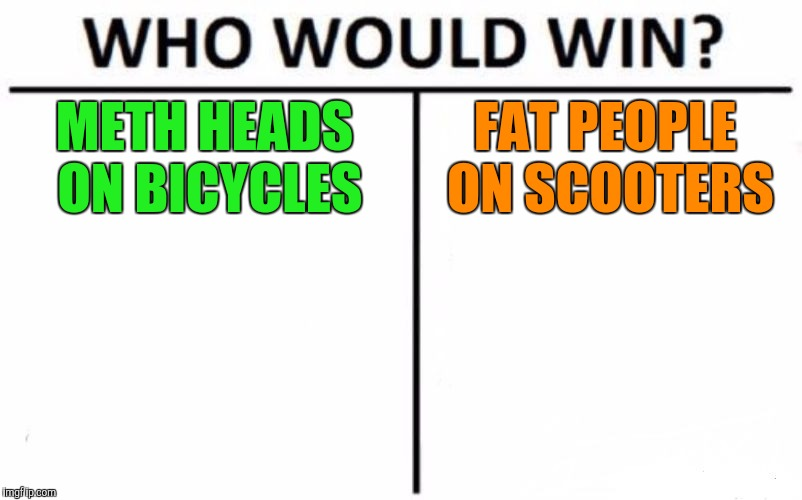 Who Would Win? Meme | METH HEADS ON BICYCLES FAT PEOPLE ON SCOOTERS | image tagged in memes,who would win | made w/ Imgflip meme maker