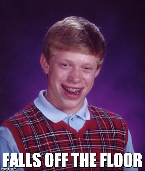 Bad Luck Brian Meme | FALLS OFF THE FLOOR | image tagged in memes,bad luck brian | made w/ Imgflip meme maker