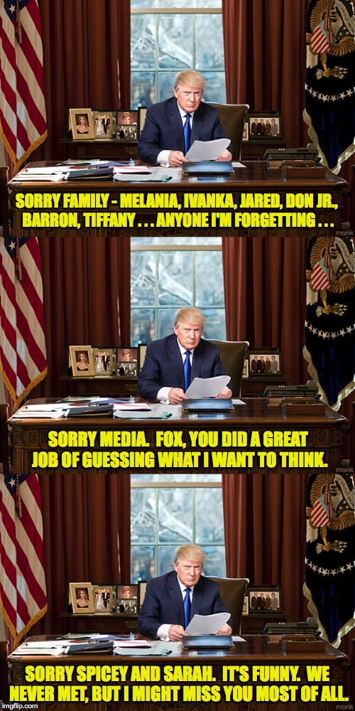 Trump Resignation Part 6, I think... | SORRY FAMILY - MELANIA, IVANKA, JARED, DON JR., BARRON, TIFFANY . . . ANYONE I'M FORGETTING . . . SORRY SPICEY AND SARAH.  IT'S FUNNY.  WE N | image tagged in memes,trump,i'm sorry,resignation | made w/ Imgflip meme maker