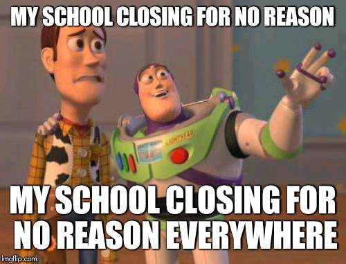 X, X Everywhere Meme | MY SCHOOL CLOSING FOR NO REASON MY SCHOOL CLOSING FOR NO REASON EVERYWHERE | image tagged in memes,x,x everywhere,x x everywhere | made w/ Imgflip meme maker
