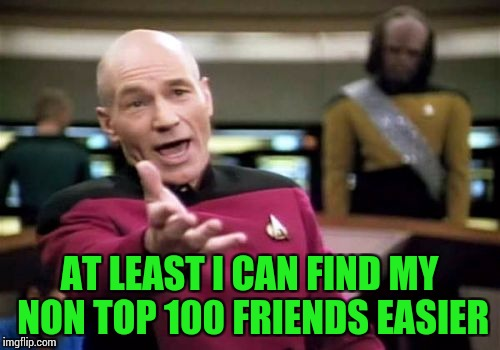 Picard Wtf Meme | AT LEAST I CAN FIND MY NON TOP 100 FRIENDS EASIER | image tagged in memes,picard wtf | made w/ Imgflip meme maker