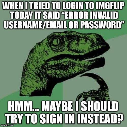"Philosoraptor Meme | WHEN I TRIED TO LOGIN TO IMGFLIP TODAY IT SAID ""ERROR INVALID USERNAME/EMAIL OR PASSWORD"" HMM... MAYBE I SHOULD TRY TO SIGN IN INSTEAD? 
