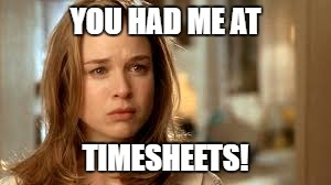 YOU HAD ME AT TIMESHEETS! | made w/ Imgflip meme maker