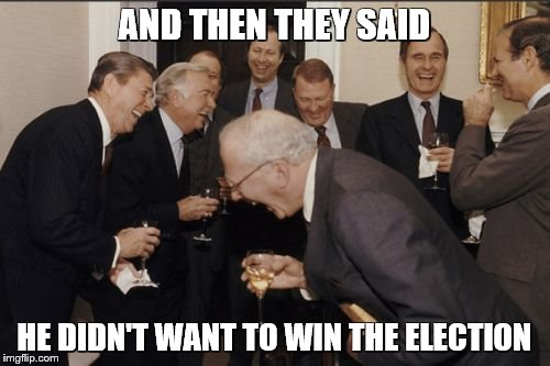 Laughing Men In Suits Meme | AND THEN THEY SAID HE DIDN'T WANT TO WIN THE ELECTION | image tagged in memes,laughing men in suits | made w/ Imgflip meme maker