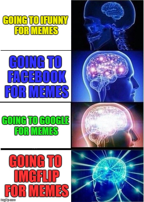 Expanding Brain Meme | GOING TO IFUNNY FOR MEMES GOING TO FACEBOOK FOR MEMES GOING TO GOOGLE FOR MEMES GOING TO IMGFLIP FOR MEMES | image tagged in memes,expanding brain | made w/ Imgflip meme maker