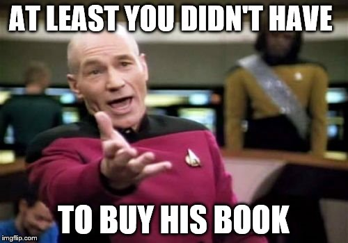 Picard Wtf Meme | AT LEAST YOU DIDN'T HAVE TO BUY HIS BOOK | image tagged in memes,picard wtf | made w/ Imgflip meme maker