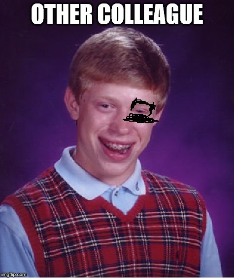 Bad Luck Brian Meme | OTHER COLLEAGUE | image tagged in memes,bad luck brian | made w/ Imgflip meme maker