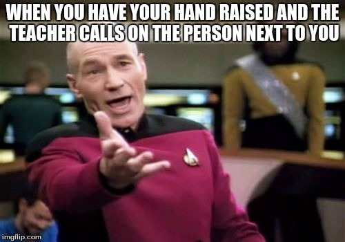 Picard Wtf Meme | WHEN YOU HAVE YOUR HAND RAISED AND THE TEACHER CALLS ON THE PERSON NEXT TO YOU | image tagged in memes,picard wtf | made w/ Imgflip meme maker