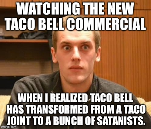Am I the only one around here who realized that? | WATCHING THE NEW TACO BELL COMMERCIAL WHEN I REALIZED TACO BELL HAS TRANSFORMED FROM A TACO JOINT TO A BUNCH OF SATANISTS. | image tagged in and suddenly i realized,taco bell,illuminati | made w/ Imgflip meme maker