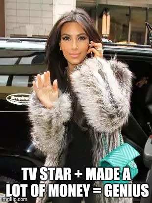 Kim Kardashian On Cell | TV STAR + MADE A LOT OF MONEY = GENIUS | image tagged in kim kardashian on cell,memes,stable genius | made w/ Imgflip meme maker