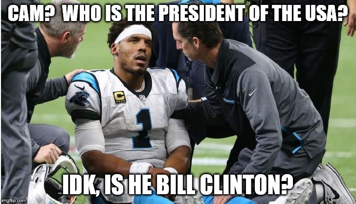 Cam Newton Concussion #2 | CAM?  WHO IS THE PRESIDENT OF THE USA? IDK, IS HE BILL CLINTON? | image tagged in cam newton | made w/ Imgflip meme maker