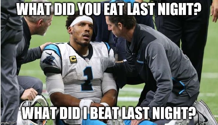 Cam Newton Concussion #5 | WHAT DID YOU EAT LAST NIGHT? WHAT DID I BEAT LAST NIGHT? | image tagged in cam newton | made w/ Imgflip meme maker