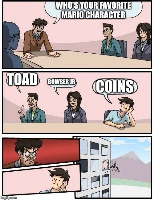 Boardroom Meeting Suggestion Meme | WHO'S YOUR FAVORITE MARIO CHARACTER TOAD BOWSER JR COINS | image tagged in memes,boardroom meeting suggestion | made w/ Imgflip meme maker