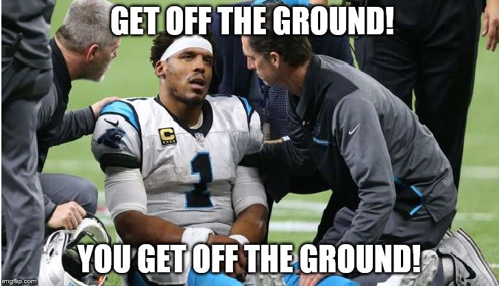 Cam Newton Concussion #8 | GET OFF THE GROUND! YOU GET OFF THE GROUND! | image tagged in cam newton | made w/ Imgflip meme maker