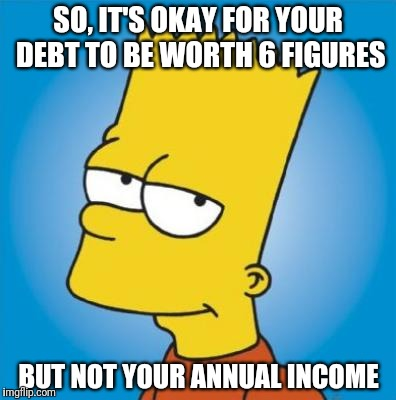 SO, IT'S OKAY FOR YOUR DEBT TO BE WORTH 6 FIGURES BUT NOT YOUR ANNUAL INCOME | image tagged in bart simpson | made w/ Imgflip meme maker