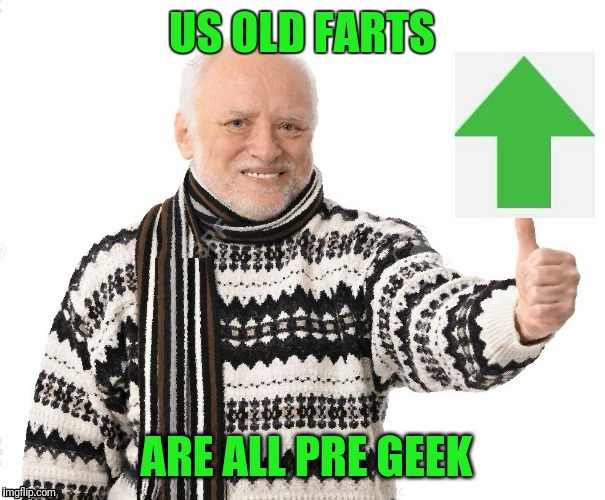 Upvote Harold | US OLD FARTS ARE ALL PRE GEEK | image tagged in upvote harold | made w/ Imgflip meme maker