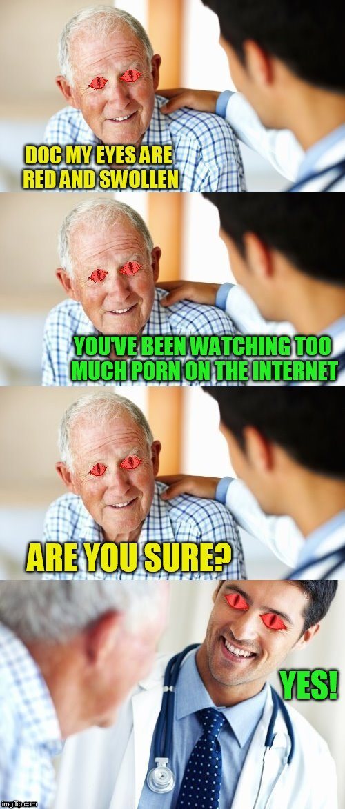 Doctor knows best! | DOC MY EYES ARE RED AND SWOLLEN YOU'VE BEEN WATCHING TOO MUCH PORN ON THE INTERNET ARE YOU SURE? YES! | image tagged in memes,doctors,porn,internet,eyes,pornhub | made w/ Imgflip meme maker