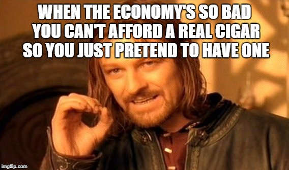 Can't Get Cancer If It Isn't A Real Cigar | WHEN THE ECONOMY'S SO BAD YOU CAN'T AFFORD A REAL CIGAR SO YOU JUST PRETEND TO HAVE ONE | image tagged in memes,one does not simply,economy | made w/ Imgflip meme maker