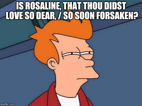 Futurama Fry Meme | IS ROSALINE, THAT THOU DIDST LOVE SO DEAR, / SO SOON FORSAKEN? | image tagged in memes,futurama fry | made w/ Imgflip meme maker