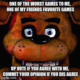 Five Nights At Freddys | ONE OF THE WORST GAMES TO ME, ONE OF MY FRIENDS FAVORITE GAMES UP VOTE IF YOU AGREE WITH ME, COMMIT YOUR OPINION IF YOU DIS AGREE | image tagged in five nights at freddys | made w/ Imgflip meme maker