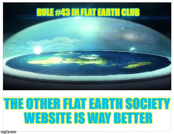 The other Flat Earth Society website is way better | RULE #43 IN FLAT EARTH CLUB THE OTHER FLAT EARTH SOCIETY WEBSITE IS WAY BETTER | image tagged in flat earth dome,flat earth,flat earth club,rule 43,society,other society | made w/ Imgflip meme maker