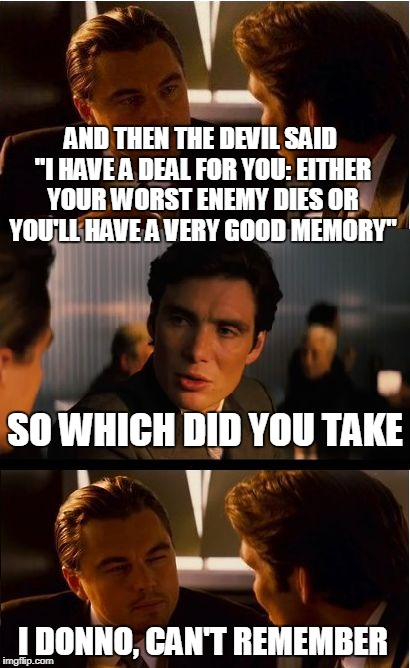 "Inception Meme | AND THEN THE DEVIL SAID ""I HAVE A DEAL FOR YOU: EITHER YOUR WORST ENEMY DIES OR YOU'LL HAVE A VERY GOOD MEMORY"" SO WHICH DID YOU TAKE I DONN 
