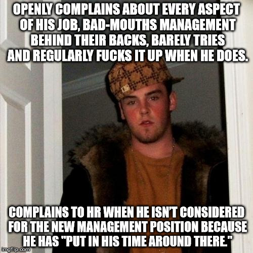 Scumbag Steve Meme | OPENLY COMPLAINS ABOUT EVERY ASPECT OF HIS JOB, BAD-MOUTHS MANAGEMENT BEHIND THEIR BACKS, BARELY TRIES AND REGULARLY F**KS IT UP WHEN HE DOE | image tagged in memes,scumbag steve,AdviceAnimals | made w/ Imgflip meme maker