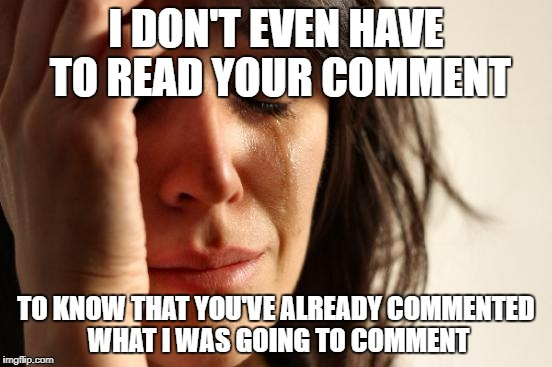 First World Problems Meme | I DON'T EVEN HAVE TO READ YOUR COMMENT TO KNOW THAT YOU'VE ALREADY COMMENTED WHAT I WAS GOING TO COMMENT | image tagged in memes,first world problems | made w/ Imgflip meme maker