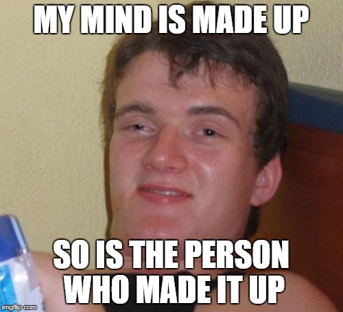 10 Guy Meme | MY MIND IS MADE UP SO IS THE PERSON WHO MADE IT UP | image tagged in memes,10 guy | made w/ Imgflip meme maker
