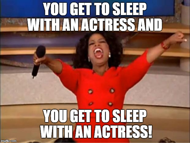 Oprah You Get A Meme | YOU GET TO SLEEP WITH AN ACTRESS AND YOU GET TO SLEEP WITH AN ACTRESS! | image tagged in memes,oprah you get a | made w/ Imgflip meme maker