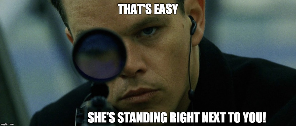 Jason Bourne Disapproves | THAT'S EASY SHE'S STANDING RIGHT NEXT TO YOU! | image tagged in jason bourne disapproves | made w/ Imgflip meme maker