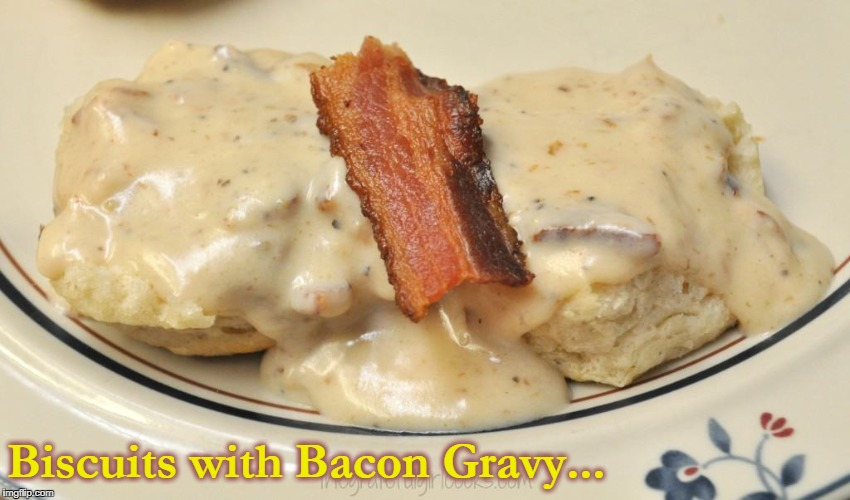 An Alternative to Sausage Gravy for Baconeers | Biscuits with Bacon Gravy... | image tagged in biscuits with bacon gravy,bacon,what i love about the south,southern biscuits,breakfast,food memes | made w/ Imgflip meme maker