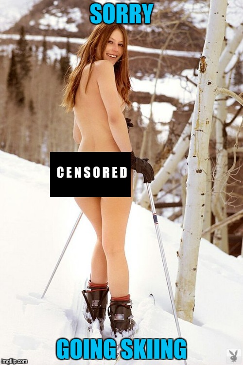 Skinny skiing | SORRY GOING SKIING | image tagged in skinny skiing | made w/ Imgflip meme maker