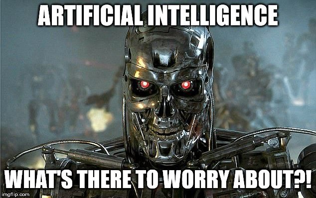 Hey, I've Seen Too Many Movies | ARTIFICIAL INTELLIGENCE WHAT'S THERE TO WORRY ABOUT?! | image tagged in terminator,memes,what if i told you,artificial intelligence | made w/ Imgflip meme maker