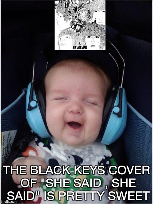 "Rock Baby | THE BLACK KEYS COVER OF ""SHE SAID , SHE SAID"" IS PRETTY SWEET 