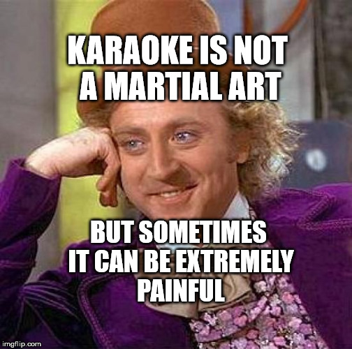 Creepy Condescending Wonka Meme | KARAOKE IS NOT A MARTIAL ART BUT SOMETIMES IT CAN BE EXTREMELY PAINFUL | image tagged in memes,creepy condescending wonka | made w/ Imgflip meme maker