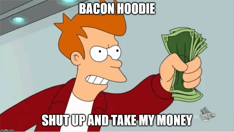 BACON HOODIE SHUT UP AND TAKE MY MONEY | made w/ Imgflip meme maker
