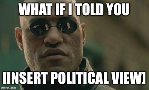 Matrix Morpheus Meme | WHAT IF I TOLD YOU [INSERT POLITICAL VIEW] | image tagged in memes,matrix morpheus | made w/ Imgflip meme maker