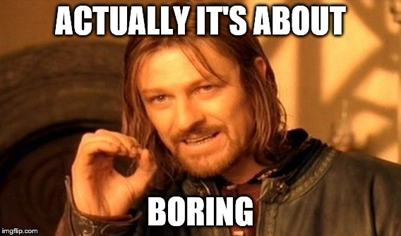 One Does Not Simply Meme | ACTUALLY IT'S ABOUT BORING | image tagged in memes,one does not simply | made w/ Imgflip meme maker
