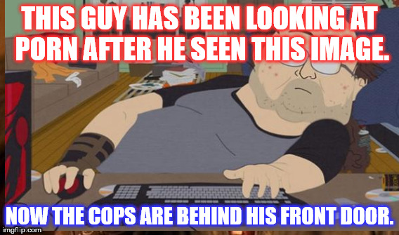 THIS GUY HAS BEEN LOOKING AT PORN AFTER HE SEEN THIS IMAGE. NOW THE COPS ARE BEHIND HIS FRONT DOOR. | made w/ Imgflip meme maker
