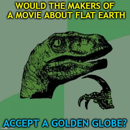 The Flat Earth Society has members all around the globe... :) | WOULD THE MAKERS OF A MOVIE ABOUT FLAT EARTH ACCEPT A GOLDEN GLOBE? | image tagged in memes,philosoraptor,golden globes,flat earth,movies,science | made w/ Imgflip meme maker