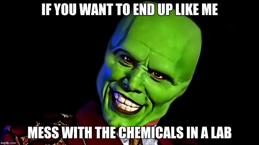 IF YOU WANT TO END UP LIKE ME MESS WITH THE CHEMICALS IN A LAB | image tagged in the mask | made w/ Imgflip meme maker