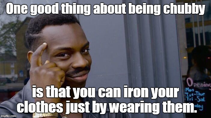Roll Safe Think About It Meme | One good thing about being chubby is that you can iron your clothes just by wearing them. | image tagged in memes,roll safe think about it | made w/ Imgflip meme maker