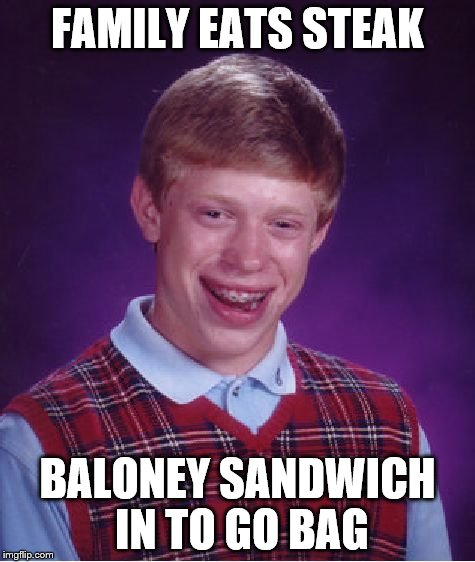 Bad Luck Brian Meme | FAMILY EATS STEAK BALONEY SANDWICH IN TO GO BAG | image tagged in memes,bad luck brian | made w/ Imgflip meme maker