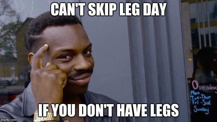 Roll Safe Think About It Meme | CAN'T SKIP LEG DAY IF YOU DON'T HAVE LEGS | image tagged in memes,roll safe think about it | made w/ Imgflip meme maker