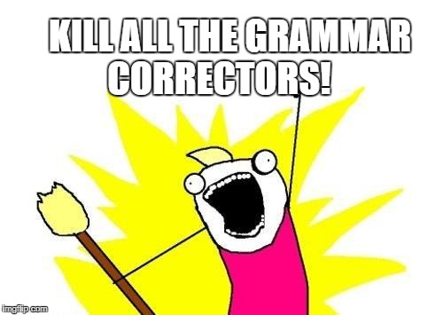 X All The Y Meme | KILL ALL THE GRAMMAR CORRECTORS! | image tagged in memes,x all the y | made w/ Imgflip meme maker
