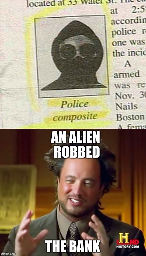 Alien bank robber | AN ALIEN ROBBED THE BANK | image tagged in memes | made w/ Imgflip meme maker