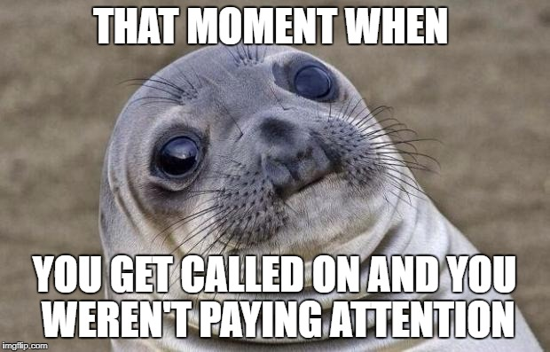 This happens all the time | THAT MOMENT WHEN YOU GET CALLED ON AND YOU WEREN'T PAYING ATTENTION | image tagged in memes,awkward moment sealion,school,teacher | made w/ Imgflip meme maker