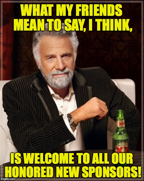 The Most Interesting Man In The World Meme | WHAT MY FRIENDS MEAN TO SAY, I THINK, IS WELCOME TO ALL OUR HONORED NEW SPONSORS! | image tagged in memes,the most interesting man in the world | made w/ Imgflip meme maker