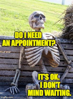 Waiting Skeleton Meme | DO I NEED AN APPOINTMENT? IT'S OK.  I DON'T MIND WAITING. | image tagged in memes,waiting skeleton | made w/ Imgflip meme maker